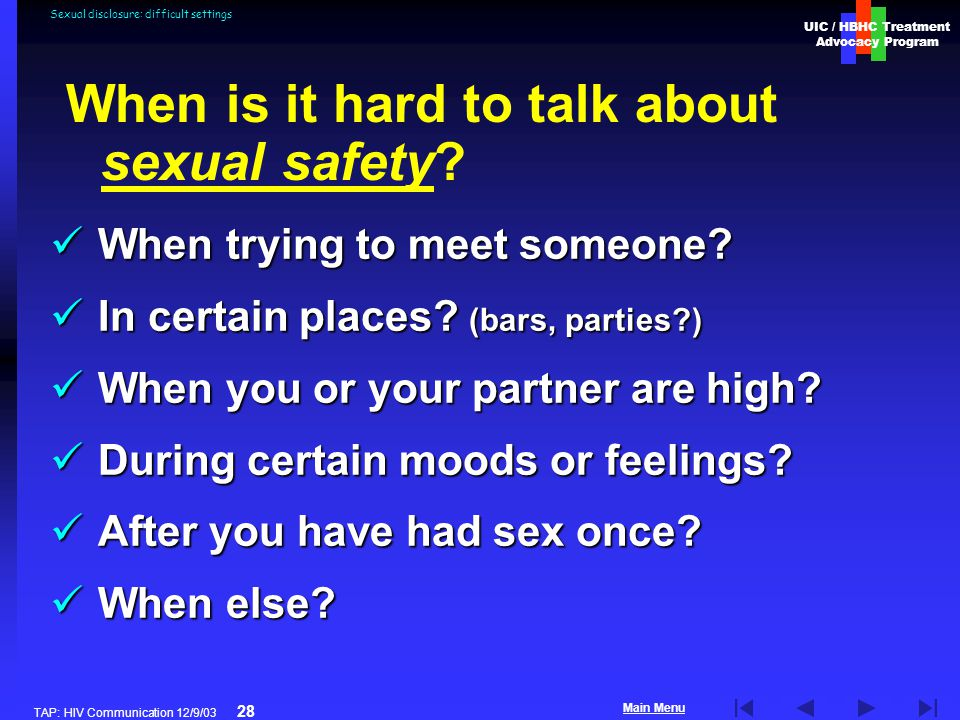 UIC / HBHC Treatment Advocacy Program Main Menu TAP: HIV Communication 12/9/03 28 Sexual disclosure: difficult settings When trying to meet someone.