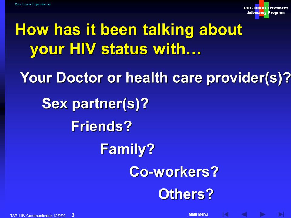 UIC / HBHC Treatment Advocacy Program Main Menu TAP: HIV Communication 12/9/03 3 Disclosure Experiences Sex partner(s).