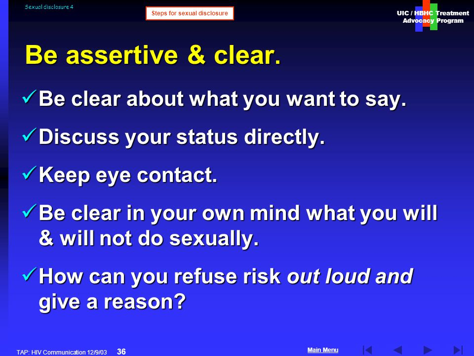 UIC / HBHC Treatment Advocacy Program Main Menu TAP: HIV Communication 12/9/03 36 Sexual disclosure 4 Be clear about what you want to say.