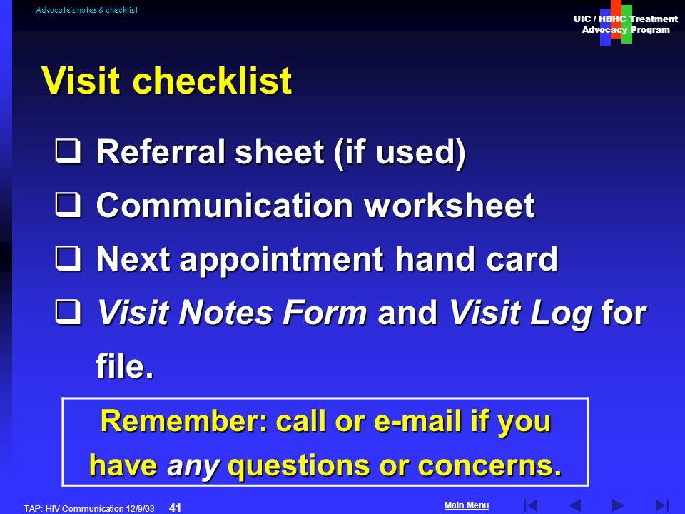 UIC / HBHC Treatment Advocacy Program Main Menu TAP: HIV Communication 12/9/03 41 Advocates notes & checklist Referral sheet (if used) Referral sheet
