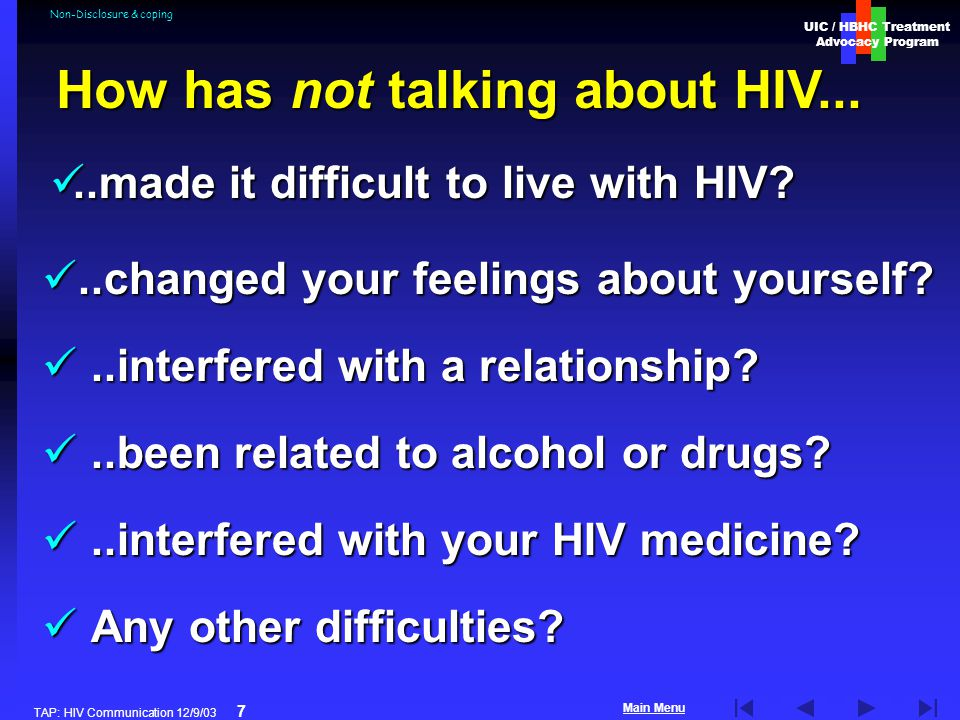 UIC / HBHC Treatment Advocacy Program Main Menu TAP: HIV Communication 12/9/03 7 Non-Disclosure & coping..changed your feelings about yourself ..changed your feelings about yourself ..interfered with a relationship ..interfered with a relationship ..been related to alcohol or drugs ..been related to alcohol or drugs ..interfered with your HIV medicine ..interfered with your HIV medicine.