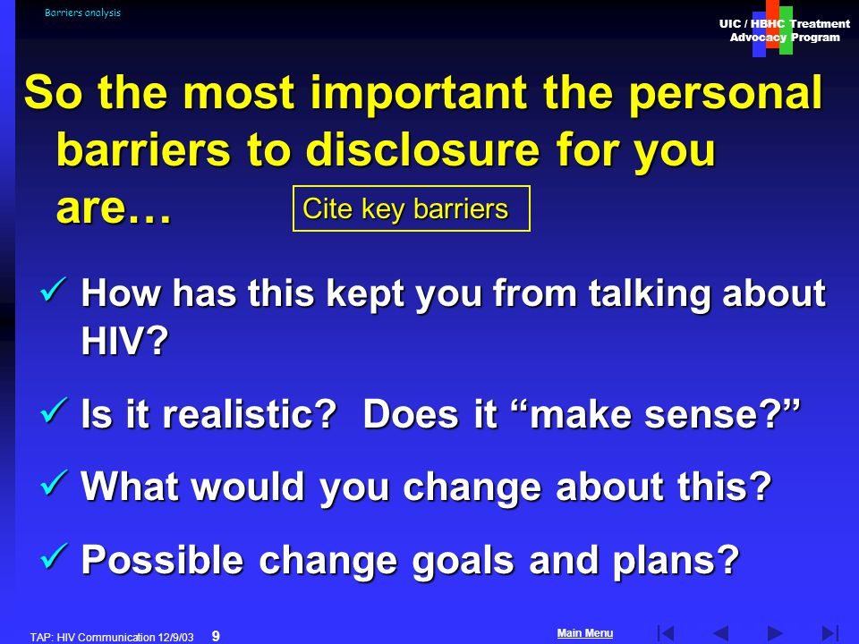 UIC / HBHC Treatment Advocacy Program Main Menu TAP: HIV Communication 12/9/03 9 Barriers analysis So the most important the personal barriers to disclosure for you are… Cite key barriers How has this kept you from talking about HIV .