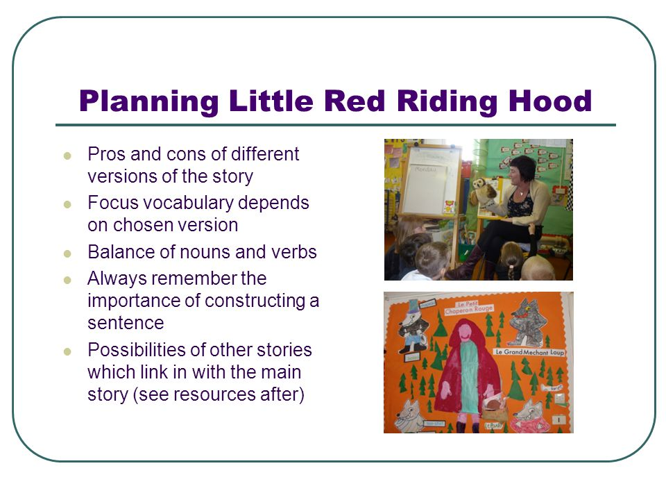 Planning Little Red Riding Hood Pros and cons of different versions of the story Focus vocabulary depends on chosen version Balance of nouns and verbs Always remember the importance of constructing a sentence Possibilities of other stories which link in with the main story (see resources after)