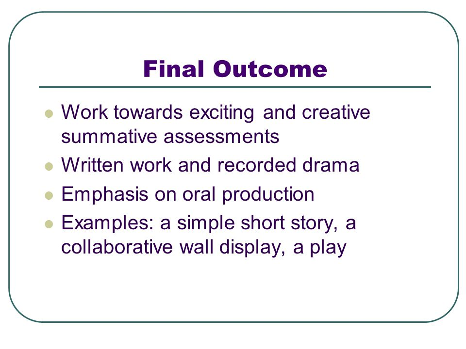 Final Outcome Work towards exciting and creative summative assessments Written work and recorded drama Emphasis on oral production Examples: a simple short story, a collaborative wall display, a play