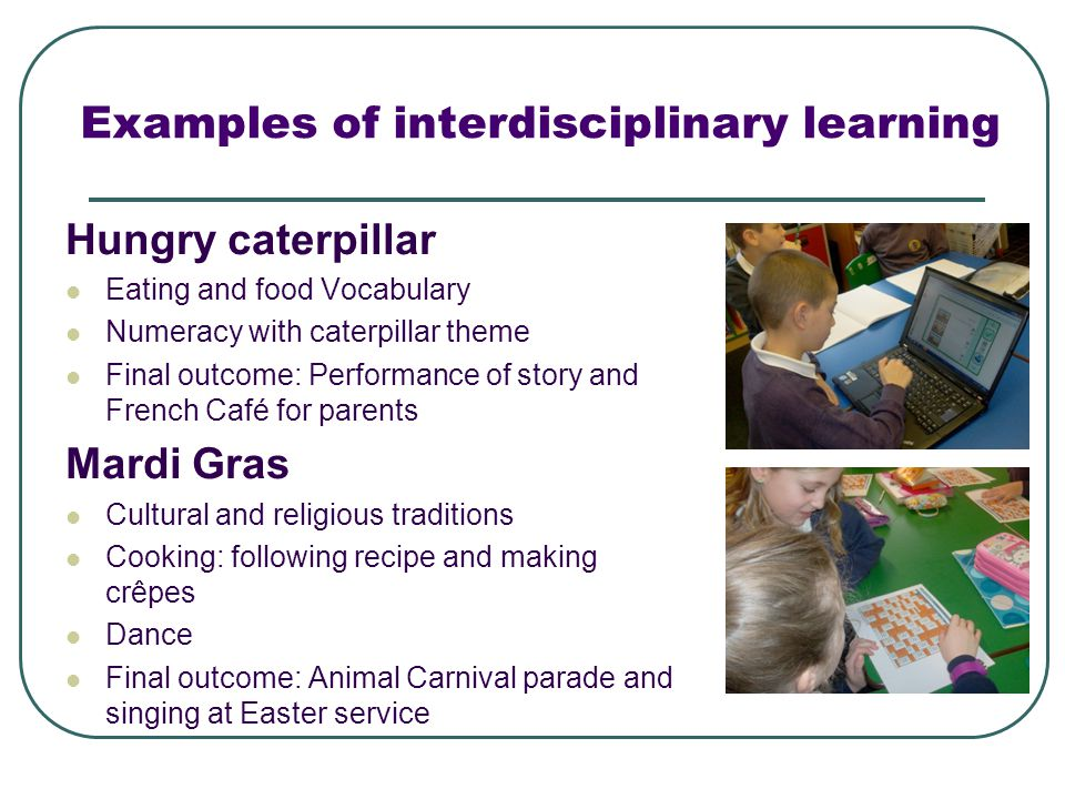 Examples of interdisciplinary learning Hungry caterpillar Eating and food Vocabulary Numeracy with caterpillar theme Final outcome: Performance of story and French Café for parents Mardi Gras Cultural and religious traditions Cooking: following recipe and making crêpes Dance Final outcome: Animal Carnival parade and singing at Easter service