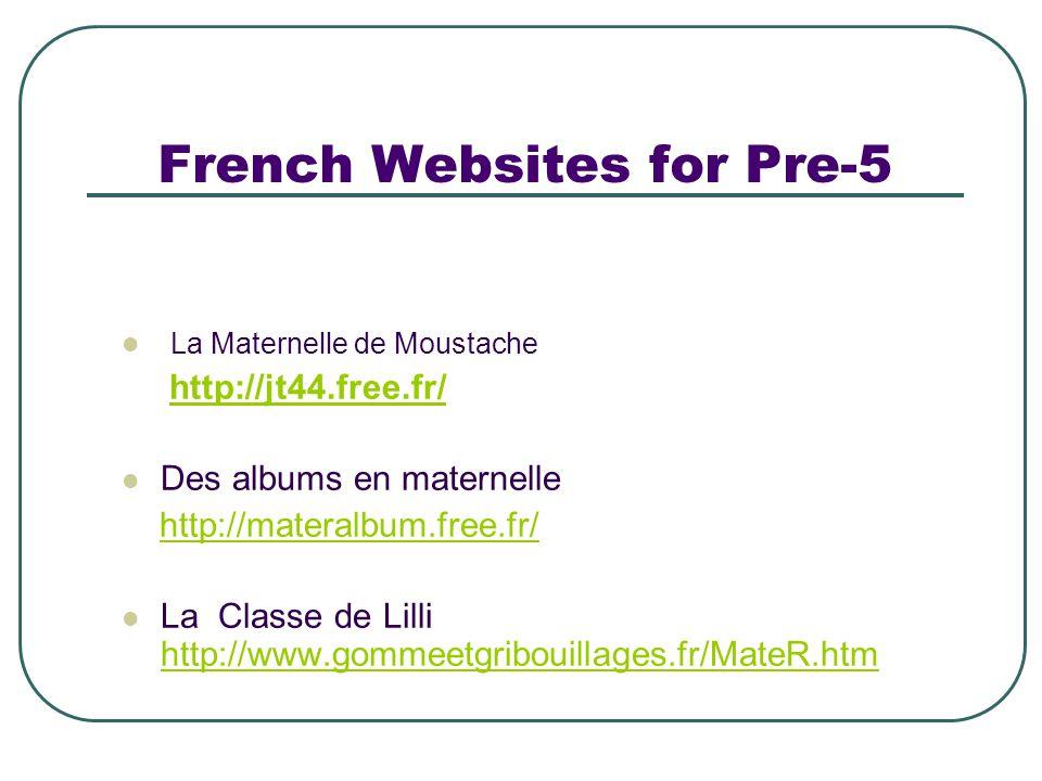 French Websites for Pre-5 La Maternelle de Moustache http://jt44.free.fr/ Des albums en maternelle http://materalbum.free.fr/ La Classe de Lilli http://www.gommeetgribouillages.fr/MateR.htm http://www.gommeetgribouillages.fr/MateR.htm