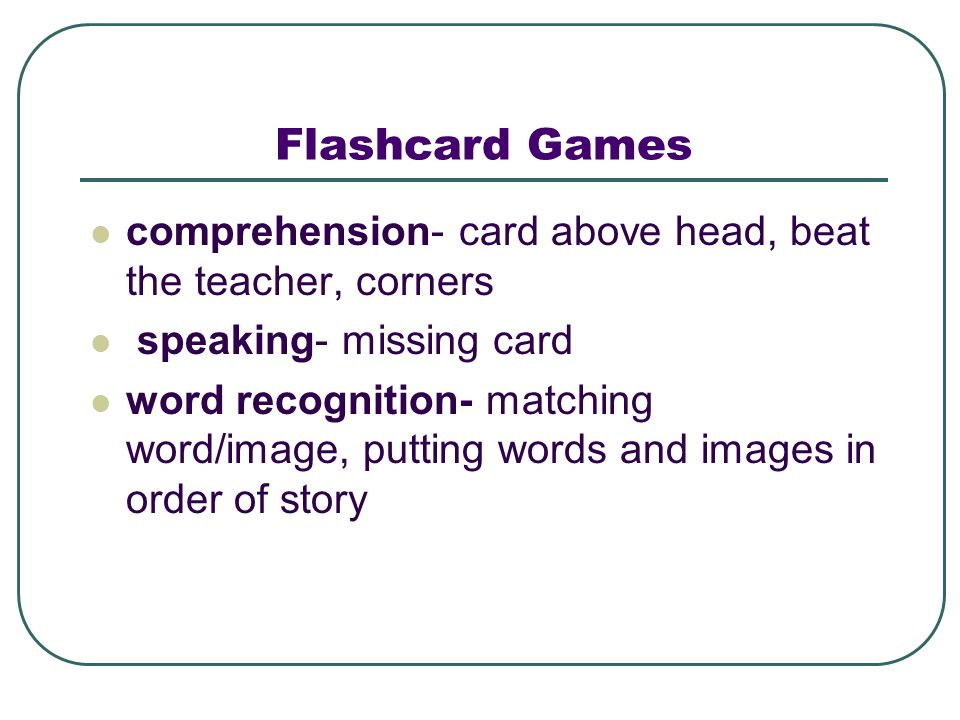 Flashcard Games comprehension- card above head, beat the teacher, corners speaking- missing card word recognition- matching word/image, putting words and images in order of story