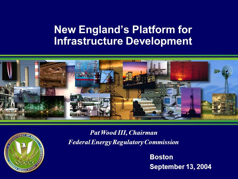 Pat Wood III, Chairman Federal Energy Regulatory Commission New Englands Platform for Infrastructure Development Boston September 13, 2004