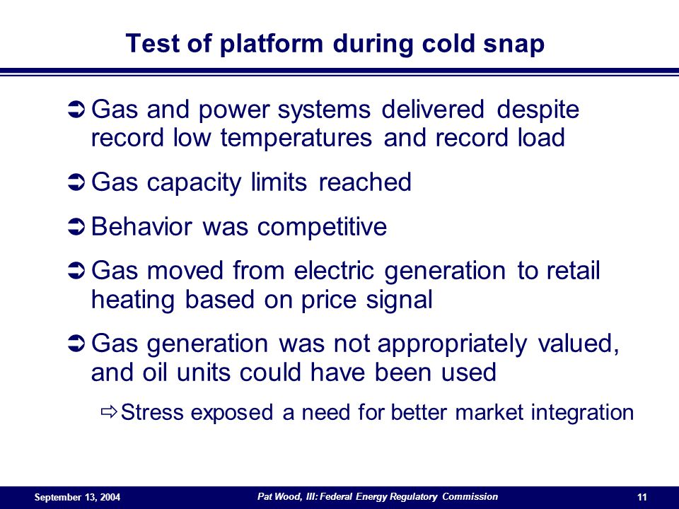 September 13, 2004 Pat Wood, III: Federal Energy Regulatory Commission 11 Test of platform during cold snap Gas and power systems delivered despite record low temperatures and record load Gas capacity limits reached Behavior was competitive Gas moved from electric generation to retail heating based on price signal Gas generation was not appropriately valued, and oil units could have been used Stress exposed a need for better market integration