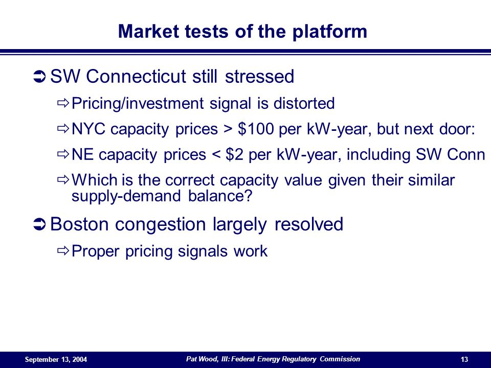 September 13, 2004 Pat Wood, III: Federal Energy Regulatory Commission 13 Market tests of the platform SW Connecticut still stressed Pricing/investment signal is distorted NYC capacity prices > $100 per kW-year, but next door: NE capacity prices < $2 per kW-year, including SW Conn Which is the correct capacity value given their similar supply-demand balance.