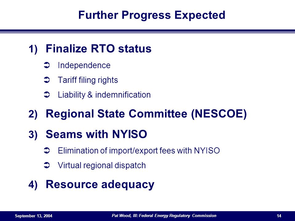 September 13, 2004 Pat Wood, III: Federal Energy Regulatory Commission 14 Further Progress Expected 1) Finalize RTO status Independence Tariff filing rights Liability & indemnification 2) Regional State Committee (NESCOE) 3) Seams with NYISO Elimination of import/export fees with NYISO Virtual regional dispatch 4) Resource adequacy