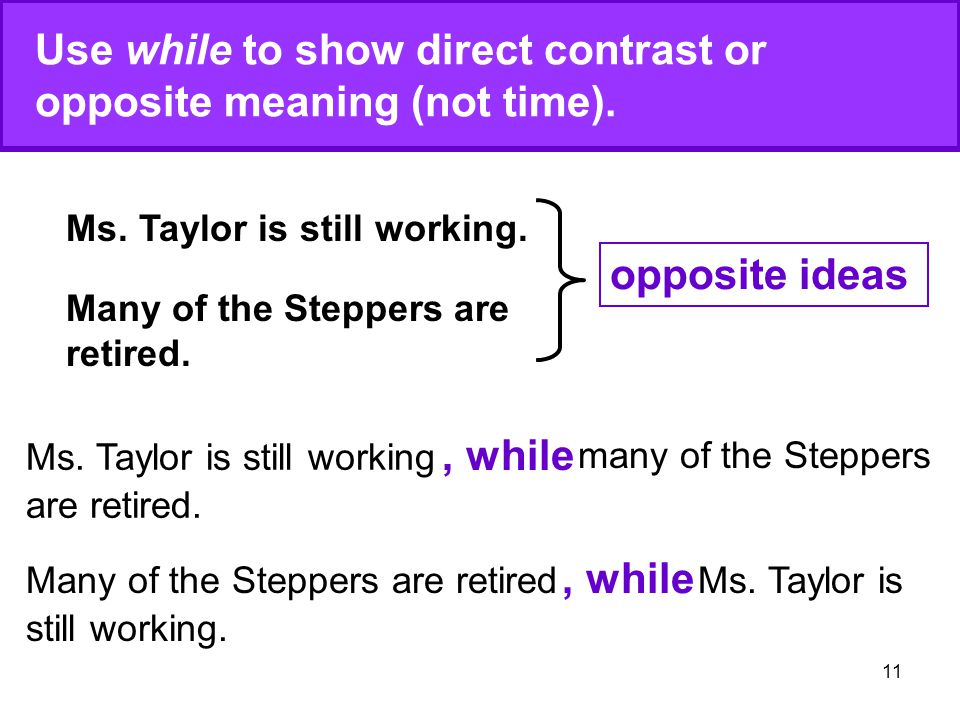 11 Use while to show direct contrast or opposite meaning (not time). Ms. Taylor is still working. Many of the Steppers are retired. opposite ideas, wh
