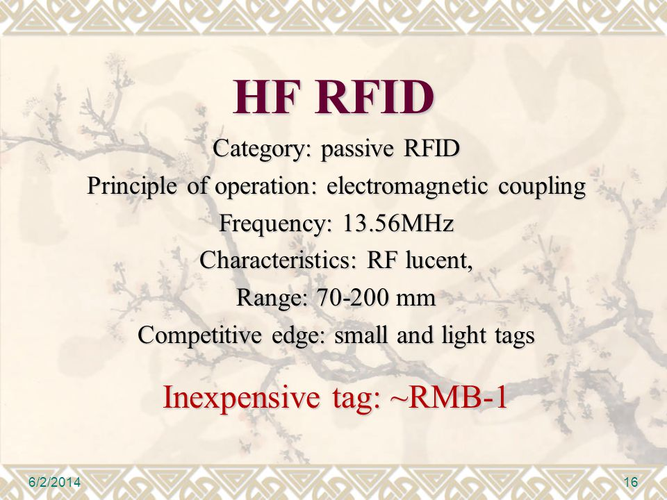HF RFID Category: passive RFID Principle of operation: electromagnetic coupling Frequency: 13.56MHz Characteristics: RF lucent, Range: 70-200 mm Competitive edge: small and light tags Inexpensive tag: ~RMB-1 6/2/201416