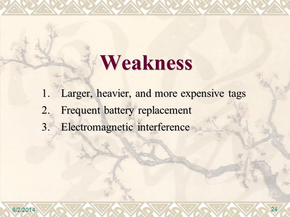 Weakness 1.Larger, heavier, and more expensive tags 2.Frequent battery replacement 3.Electromagnetic interference 6/2/2014 24