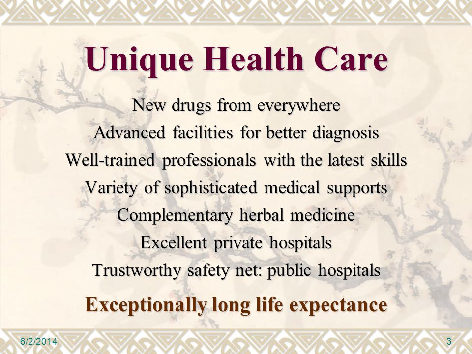 Unique Health Care New drugs from everywhere Advanced facilities for better diagnosis Well-trained professionals with the latest skills Variety of sophisticated medical supports Complementary herbal medicine Excellent private hospitals Trustworthy safety net: public hospitals Exceptionally long life expectance 6/2/20143