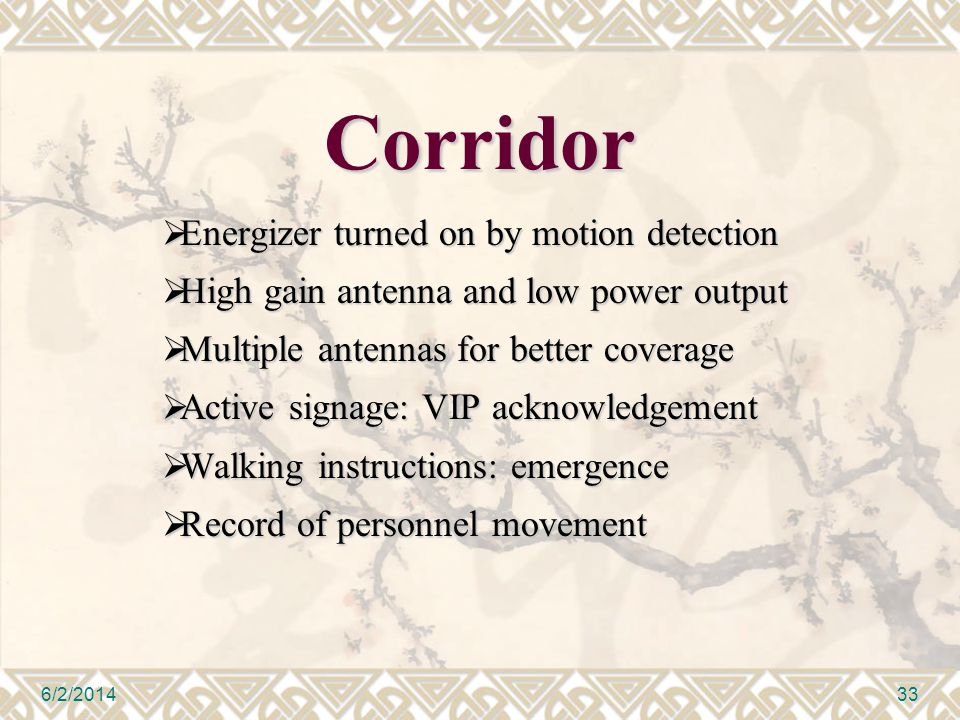 Corridor Energizer turned on by motion detection Energizer turned on by motion detection High gain antenna and low power output High gain antenna and low power output Multiple antennas for better coverage Multiple antennas for better coverage Active signage: VIP acknowledgement Active signage: VIP acknowledgement Walking instructions: emergence Walking instructions: emergence Record of personnel movement Record of personnel movement 6/2/201433