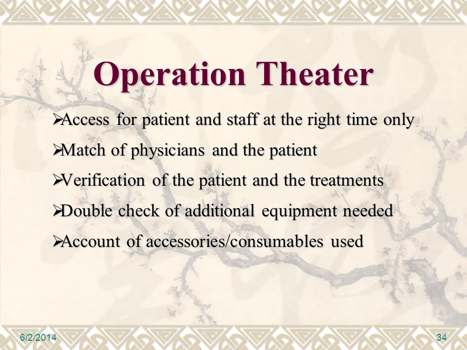 Operation Theater Access for patient and staff at the right time only Access for patient and staff at the right time only Match of physicians and the patient Match of physicians and the patient Verification of the patient and the treatments Verification of the patient and the treatments Double check of additional equipment needed Double check of additional equipment needed Account of accessories/consumables used Account of accessories/consumables used 6/2/201434