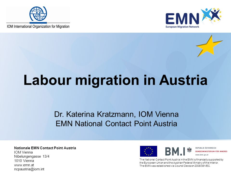 Labour migration in Austria Dr. Katerina Kratzmann, IOM Vienna EMN National Contact Point Austria The National Contact Point Austria in the EMN is fin