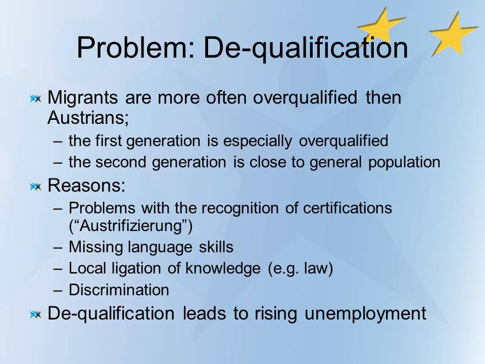 Problem: De-qualification Migrants are more often overqualified then Austrians; –the first generation is especially overqualified –the second generati