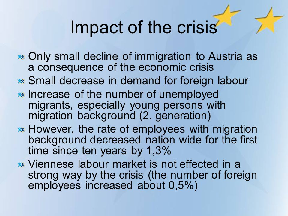 Impact of the crisis Only small decline of immigration to Austria as a consequence of the economic crisis Small decrease in demand for foreign labour