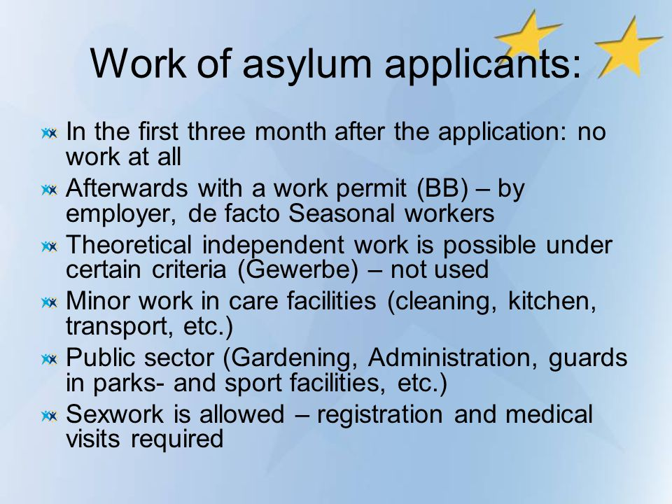 Work of asylum applicants: In the first three month after the application: no work at all Afterwards with a work permit (BB) – by employer, de facto S