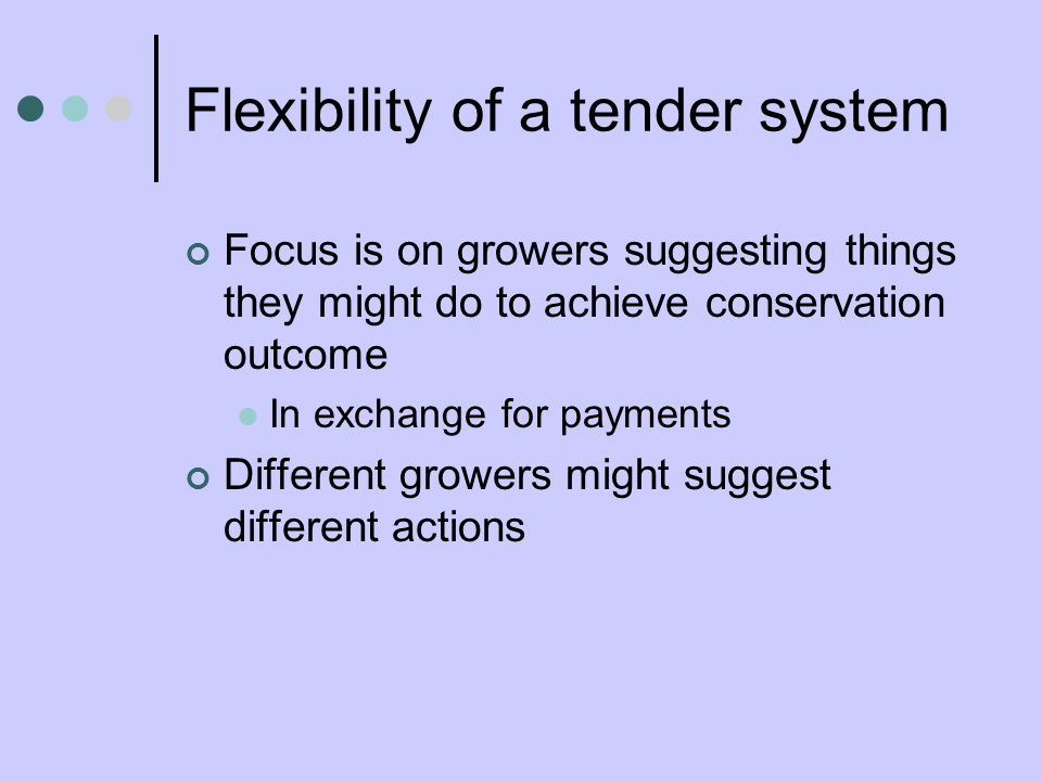 Flexibility of a tender system Focus is on growers suggesting things they might do to achieve conservation outcome In exchange for payments Different growers might suggest different actions