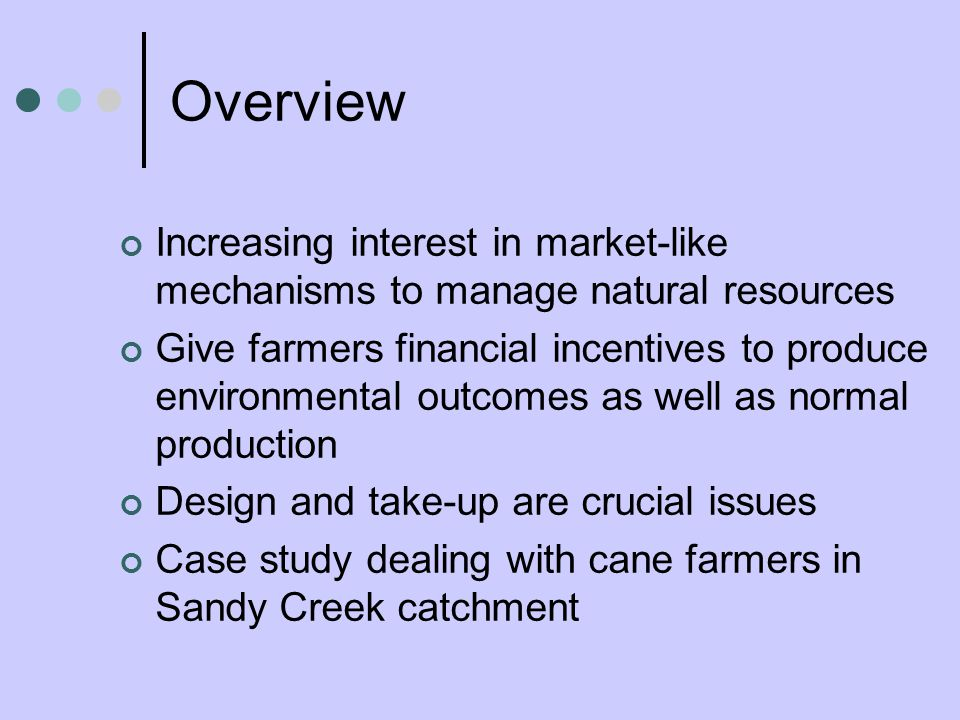Overview Increasing interest in market-like mechanisms to manage natural resources Give farmers financial incentives to produce environmental outcomes as well as normal production Design and take-up are crucial issues Case study dealing with cane farmers in Sandy Creek catchment