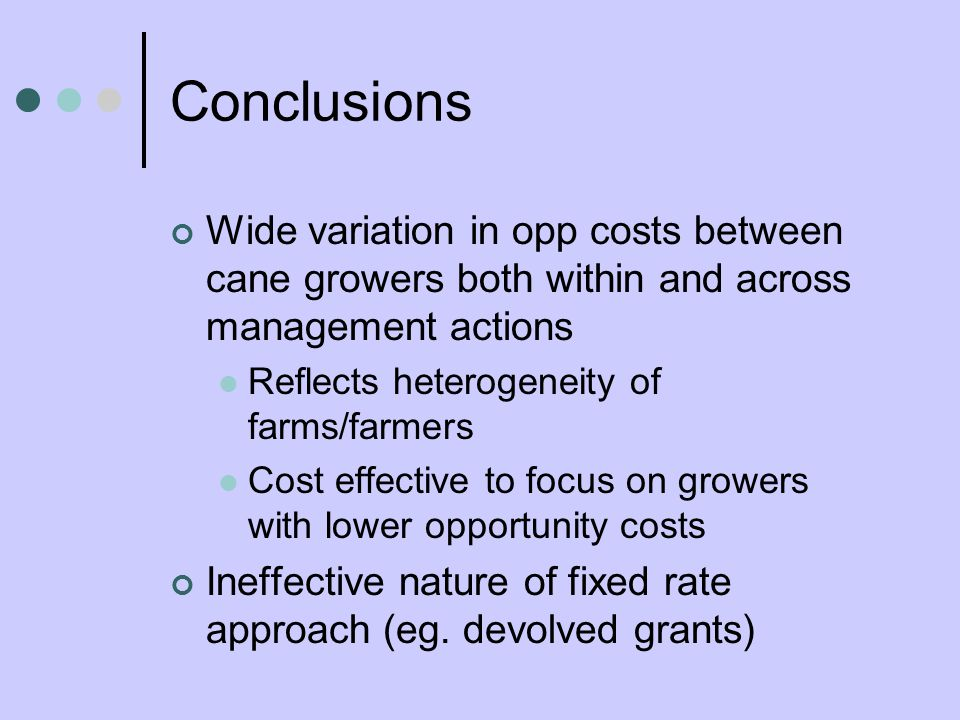 Conclusions Wide variation in opp costs between cane growers both within and across management actions Reflects heterogeneity of farms/farmers Cost effective to focus on growers with lower opportunity costs Ineffective nature of fixed rate approach (eg.