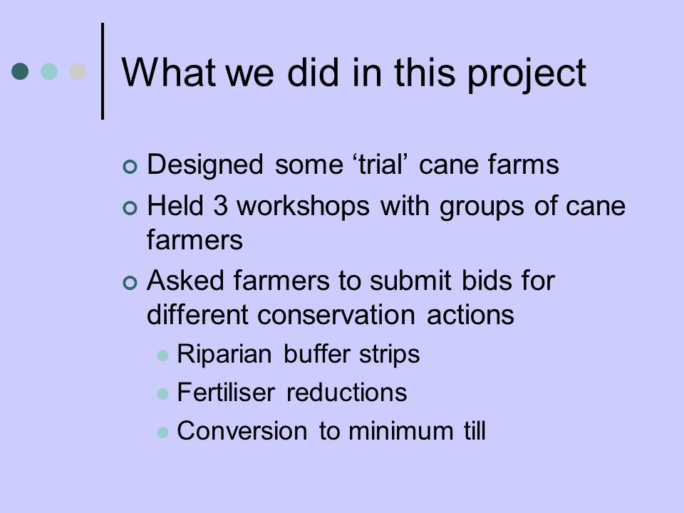 What we did in this project Designed some trial cane farms Held 3 workshops with groups of cane farmers Asked farmers to submit bids for different conservation actions Riparian buffer strips Fertiliser reductions Conversion to minimum till