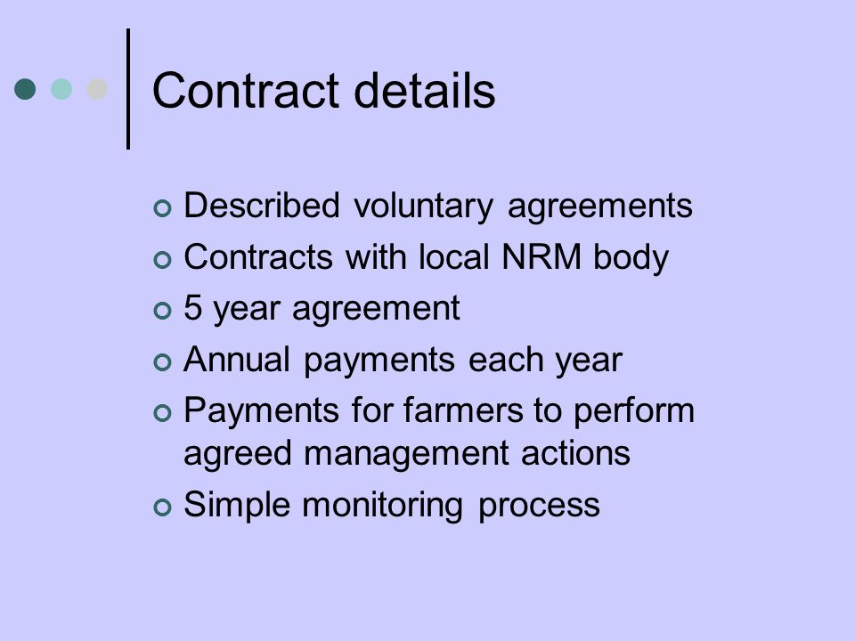 Contract details Described voluntary agreements Contracts with local NRM body 5 year agreement Annual payments each year Payments for farmers to perform agreed management actions Simple monitoring process