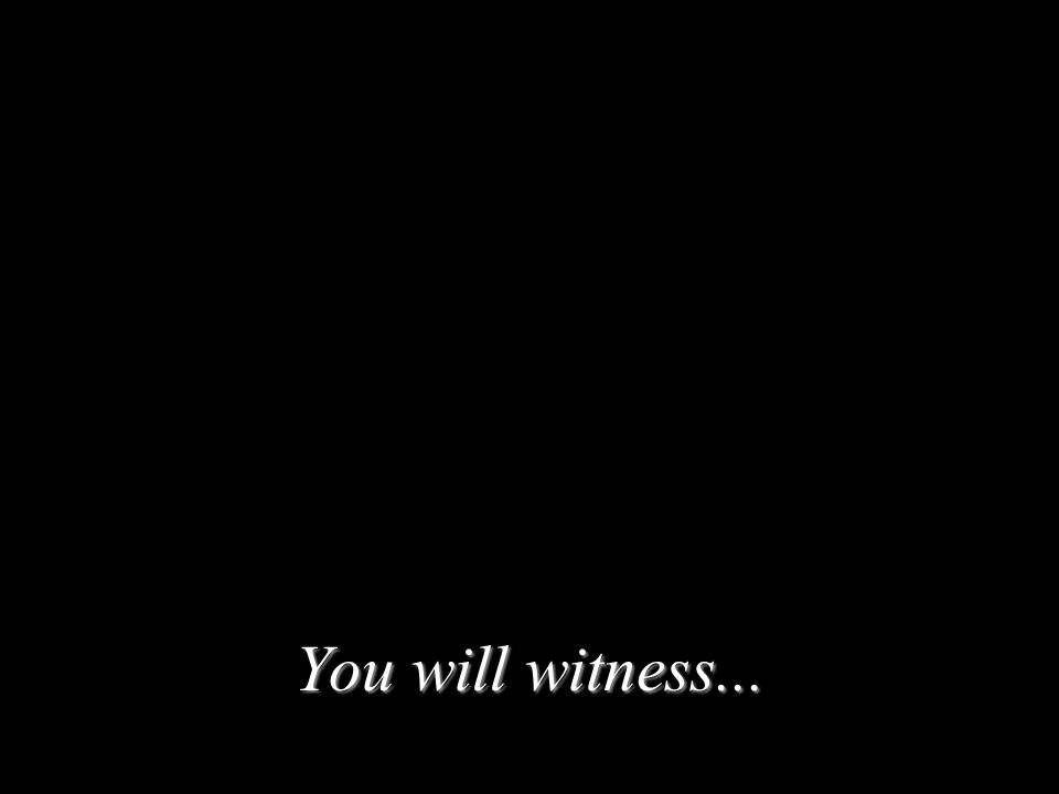 You will witness...