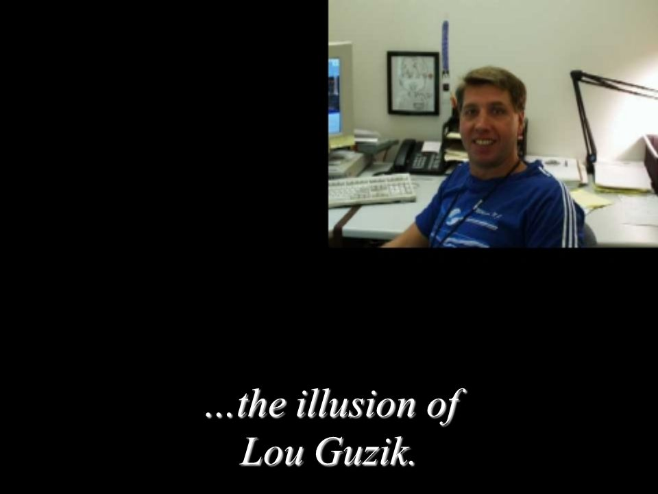 …the illusion of Lou Guzik.