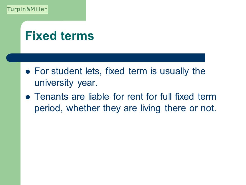 Fixed terms For student lets, fixed term is usually the university year. Tenants are liable for rent for full fixed term period, whether they are livi