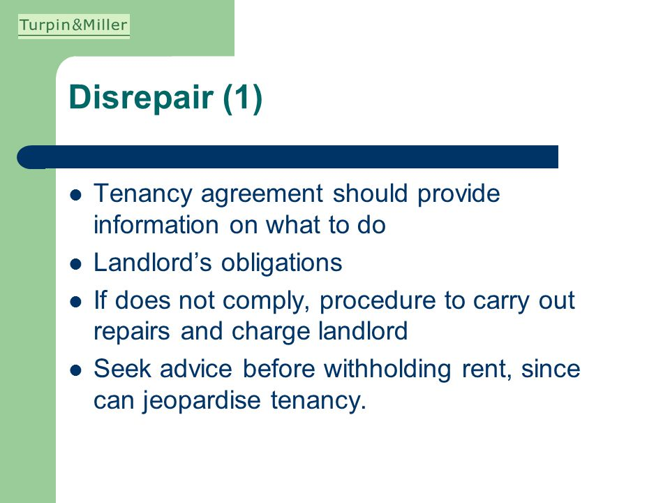 Disrepair (1) Tenancy agreement should provide information on what to do Landlords obligations If does not comply, procedure to carry out repairs and