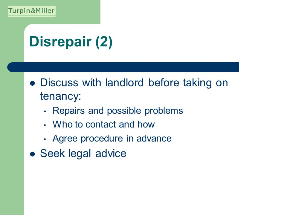 Disrepair (2) Discuss with landlord before taking on tenancy: Repairs and possible problems Who to contact and how Agree procedure in advance Seek leg
