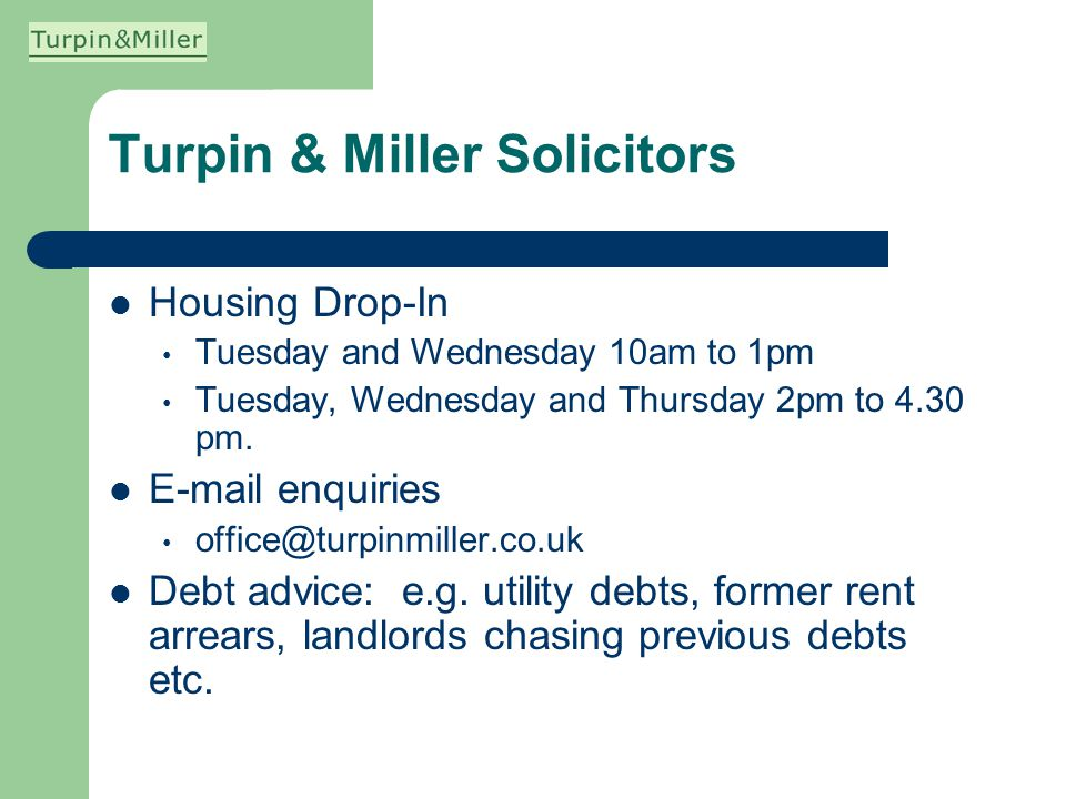 Turpin & Miller Solicitors Housing Drop-In Tuesday and Wednesday 10am to 1pm Tuesday, Wednesday and Thursday 2pm to 4.30 pm. E-mail enquiries office@t