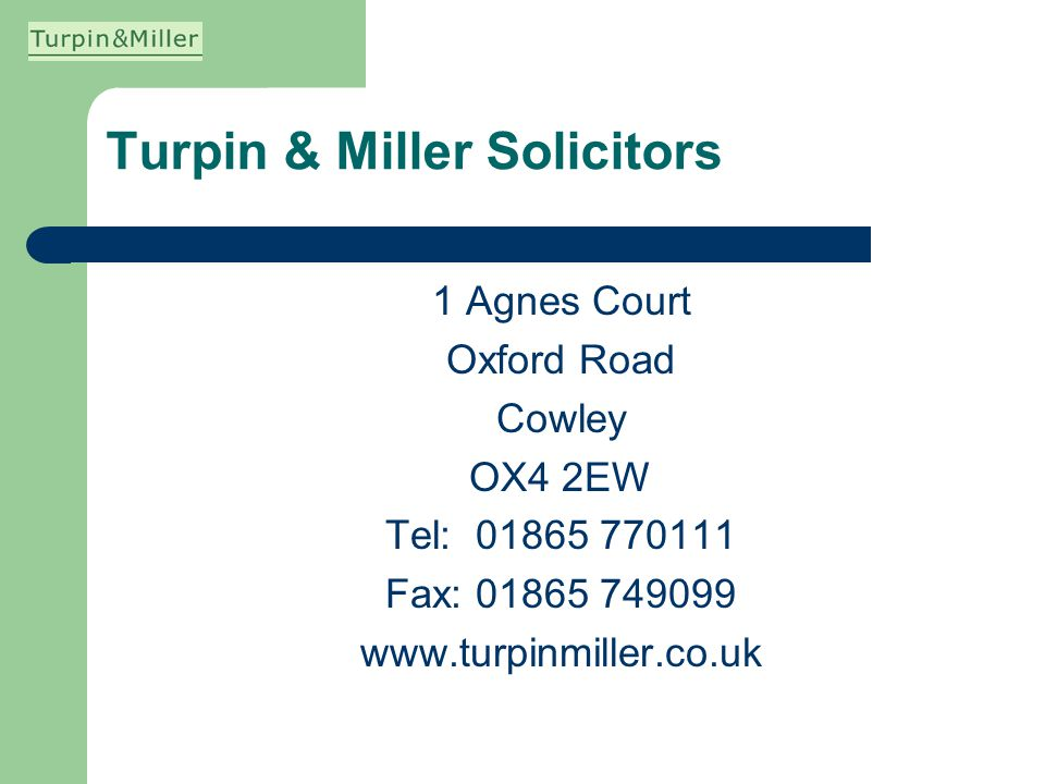 Turpin & Miller Solicitors 1 Agnes Court Oxford Road Cowley OX4 2EW Tel: 01865 770111 Fax: 01865 749099 www.turpinmiller.co.uk