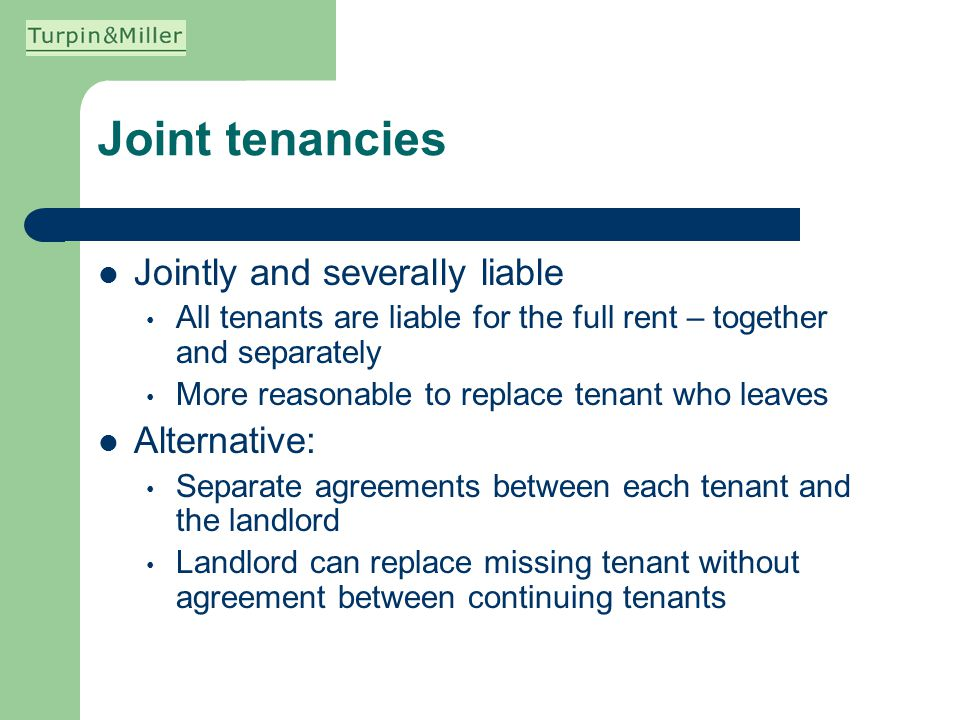 Joint tenancies Jointly and severally liable All tenants are liable for the full rent – together and separately More reasonable to replace tenant who