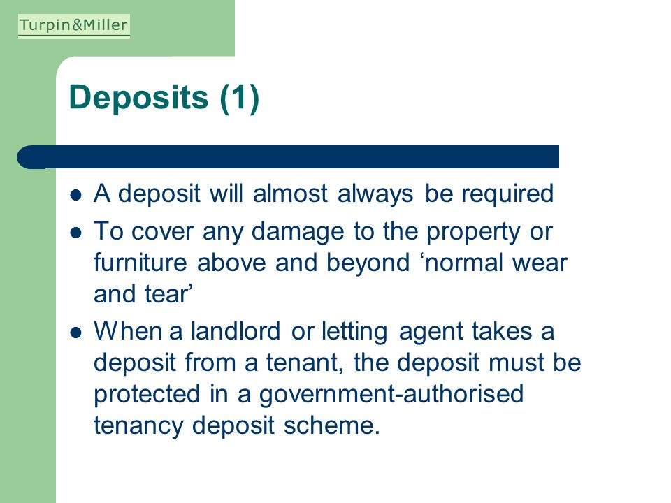 Deposits (1) A deposit will almost always be required To cover any damage to the property or furniture above and beyond normal wear and tear When a la