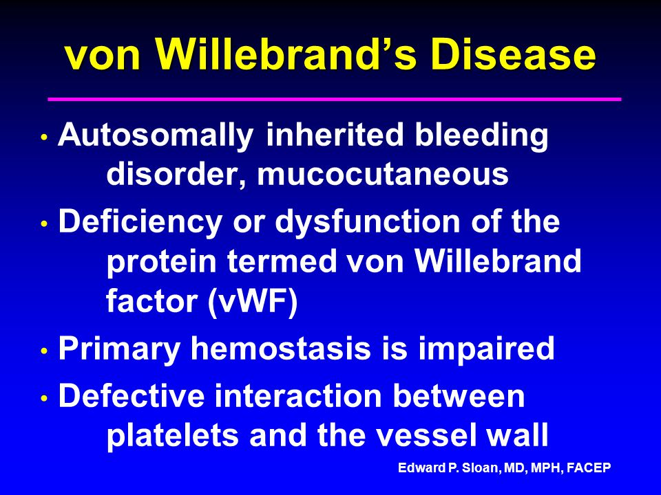 Edward P. Sloan, MD, MPH, FACEP von Willebrands Disease Autosomally inherited bleeding disorder, mucocutaneous Deficiency or dysfunction of the protei