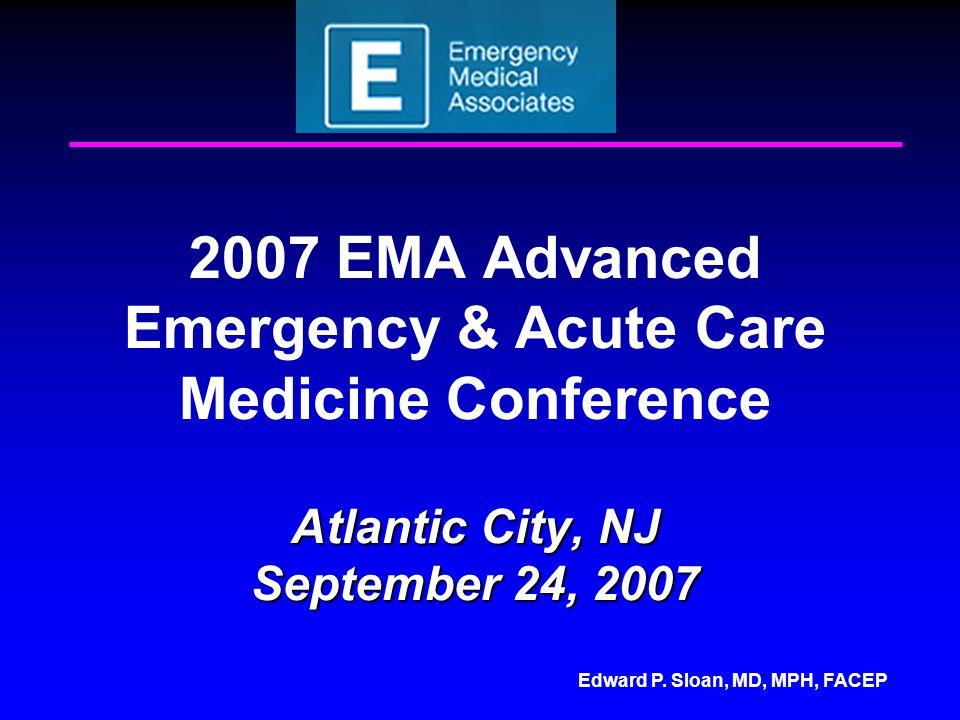 Edward P. Sloan, MD, MPH, FACEP Atlantic City, NJ September 24, 2007 2007 EMA Advanced Emergency & Acute Care Medicine Conference Atlantic City, NJ Se