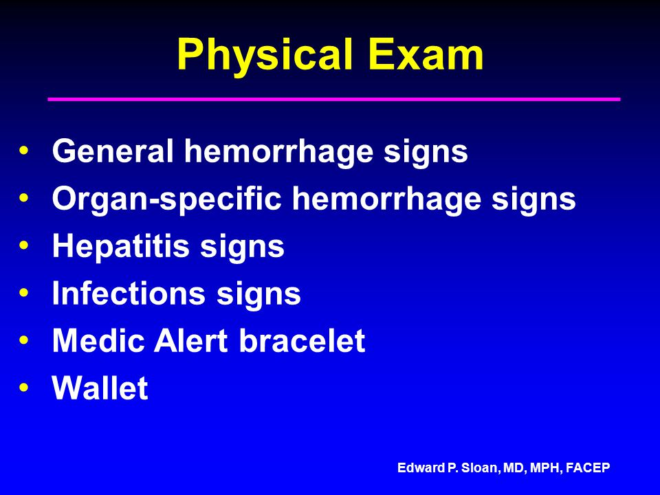 Edward P. Sloan, MD, MPH, FACEP Physical Exam General hemorrhage signs Organ-specific hemorrhage signs Hepatitis signs Infections signs Medic Alert br