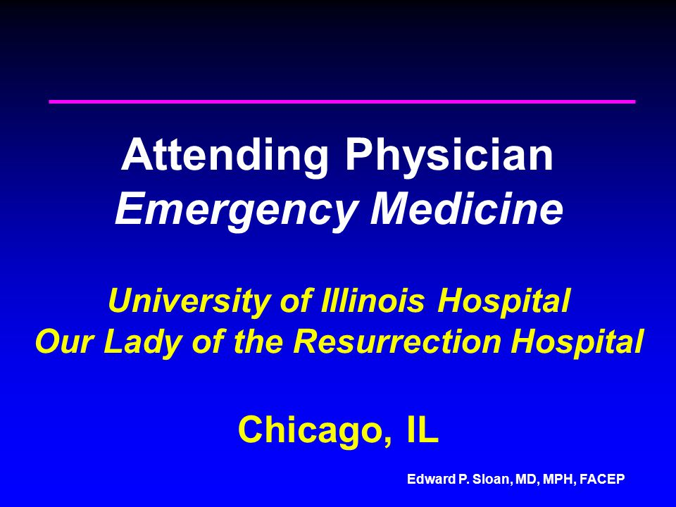 Edward P. Sloan, MD, MPH, FACEP Attending Physician Emergency Medicine University of Illinois Hospital Our Lady of the Resurrection Hospital Chicago,