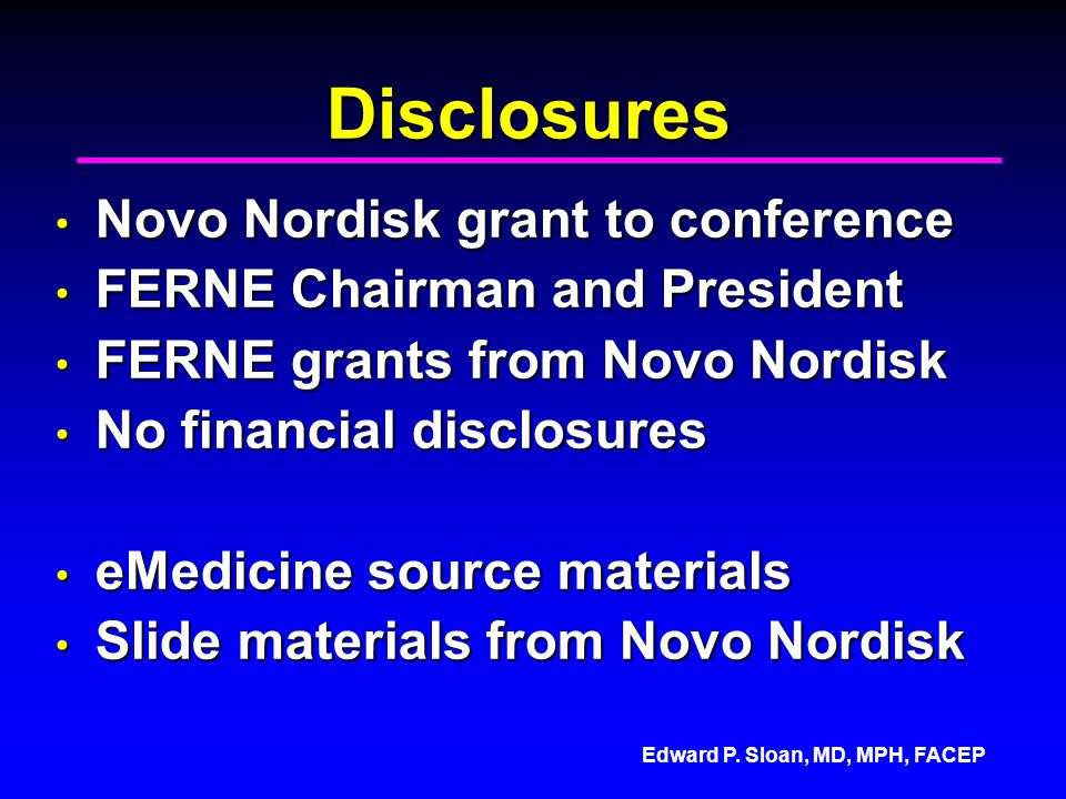 Edward P. Sloan, MD, MPH, FACEP Disclosures Novo Nordisk grant to conference Novo Nordisk grant to conference FERNE Chairman and President FERNE Chair