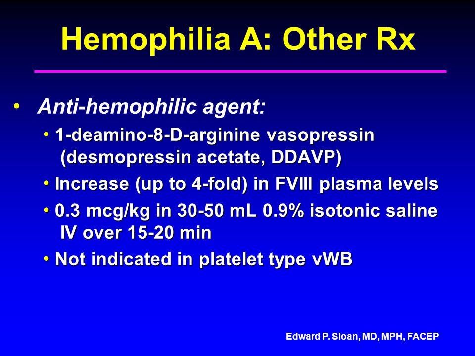 Edward P. Sloan, MD, MPH, FACEP Hemophilia A: Other Rx Anti-hemophilic agent: 1-deamino-8-D-arginine vasopressin (desmopressin acetate, DDAVP) 1-deami
