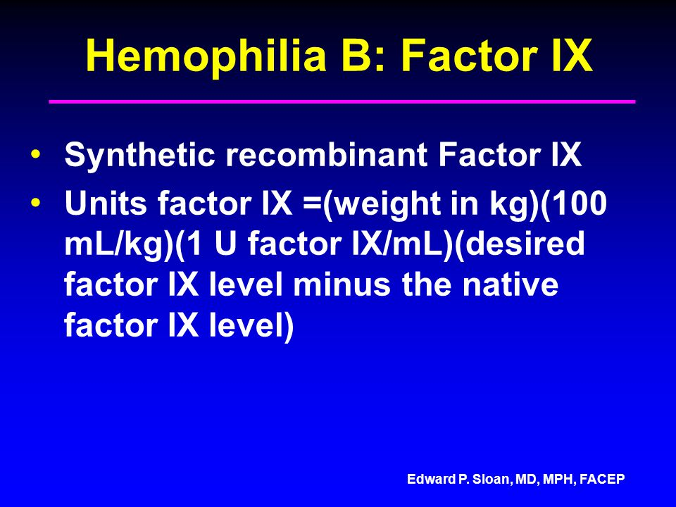 Edward P. Sloan, MD, MPH, FACEP Hemophilia B: Factor IX Synthetic recombinant Factor IX Units factor IX =(weight in kg)(100 mL/kg)(1 U factor IX/mL)(d
