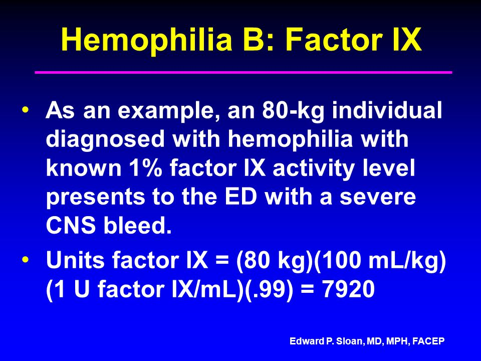 Edward P. Sloan, MD, MPH, FACEP Hemophilia B: Factor IX As an example, an 80-kg individual diagnosed with hemophilia with known 1% factor IX activity