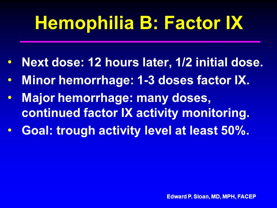 Edward P. Sloan, MD, MPH, FACEP Hemophilia B: Factor IX Next dose: 12 hours later, 1/2 initial dose. Minor hemorrhage: 1-3 doses factor IX. Major hemo