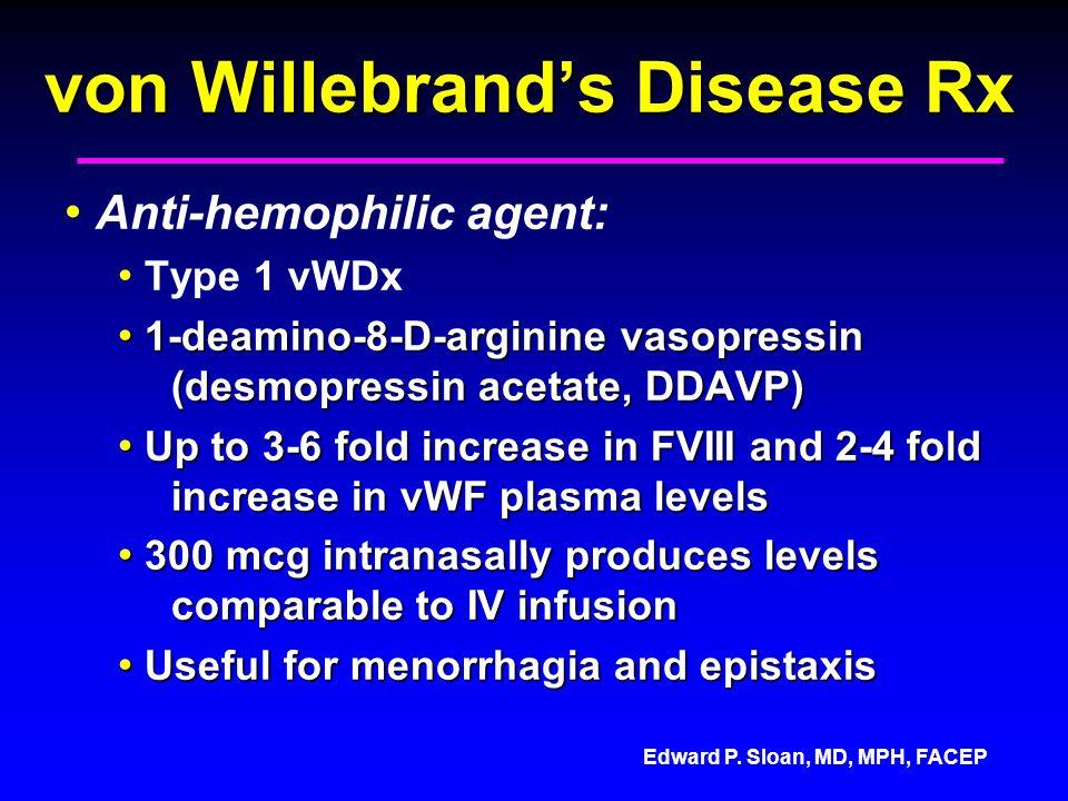 Edward P. Sloan, MD, MPH, FACEP von Willebrands Disease Rx Anti-hemophilic agent: Type 1 vWDx 1-deamino-8-D-arginine vasopressin (desmopressin acetate