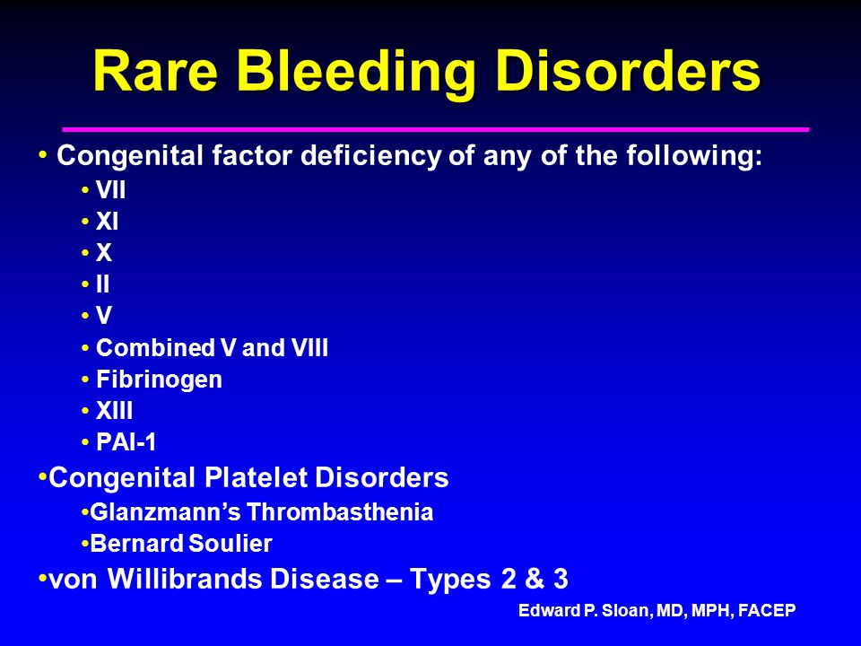 Edward P. Sloan, MD, MPH, FACEP Rare Bleeding Disorders Congenital factor deficiency of any of the following: VII XI X II V Combined V and VIII Fibrin